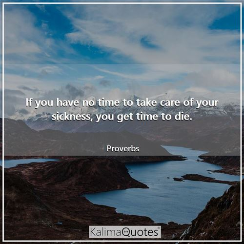 If you have no time to take care of your sickness, you get time to die.