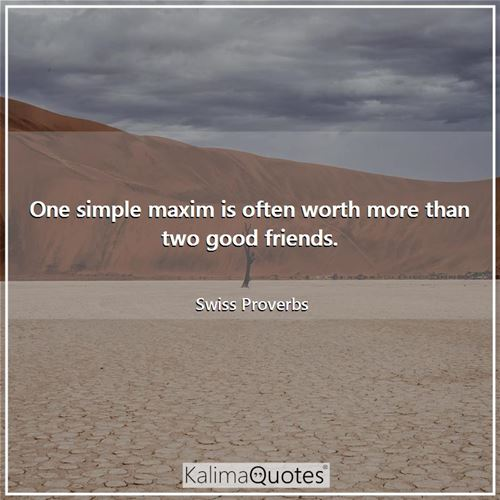 One simple maxim is often worth more than two good friends.