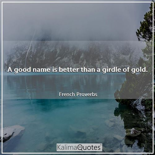 A good name is better than a girdle of gold. - French Proverbs
