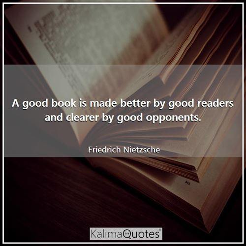 A good book is made better by good readers and clearer by good opponents. - Friedrich Nietzsche