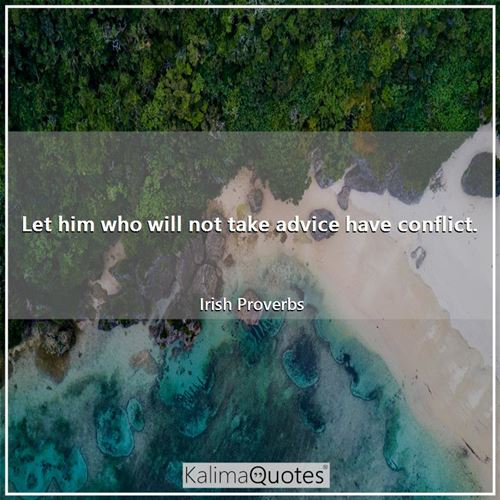 Let him who will not take advice have conflict.
