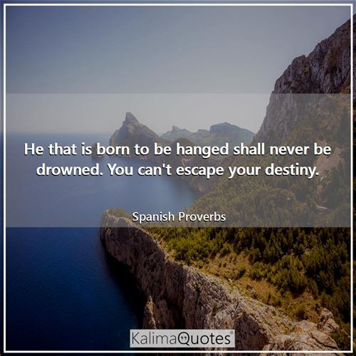 He that is born to be hanged shall never be drowned. You can't escape your destiny.