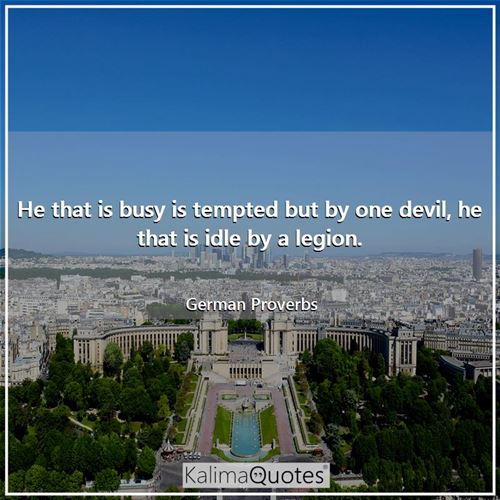 He that is busy is tempted but by one devil, he that is idle by a legion.