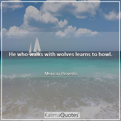 He who walks with wolves learns to howl.