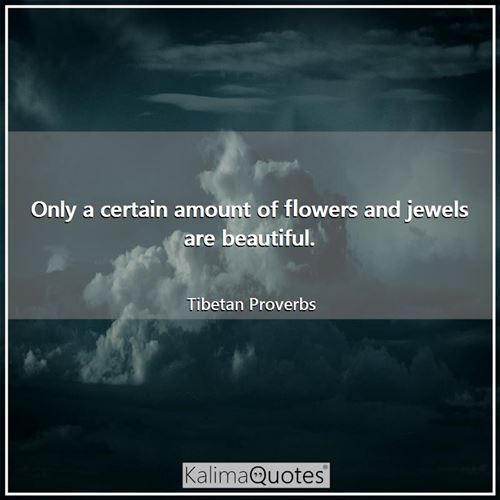 Only a certain amount of flowers and jewels are beautiful.