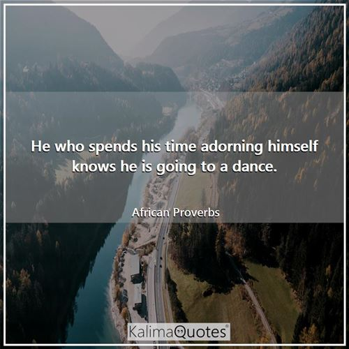 He who spends his time adorning himself knows he is going to a dance.