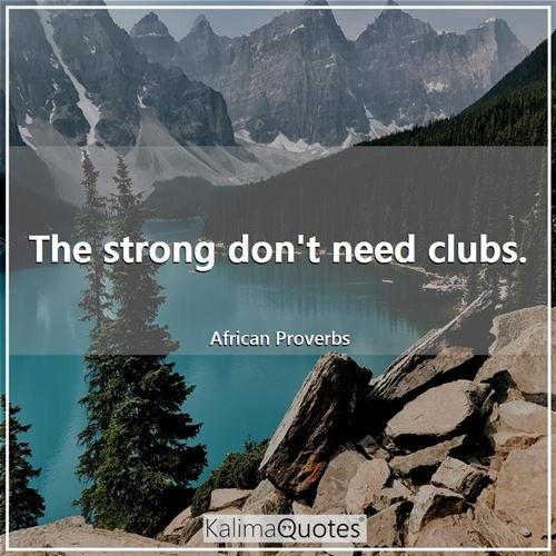 The strong don't need clubs.