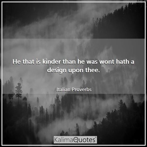 He that is kinder than he was wont hath a design upon thee.