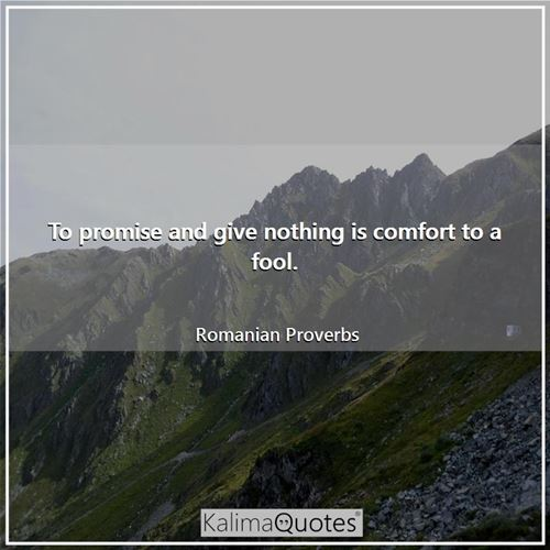 To promise and give nothing is comfort to a fool.