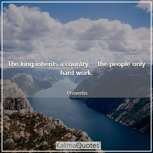The king inherits a country -- the people only hard work. - Proverbs
