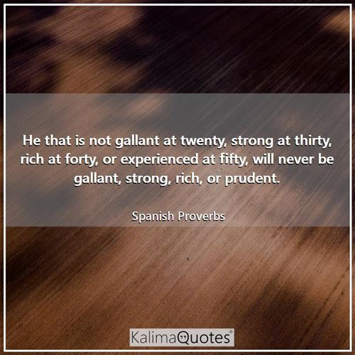 He that is not gallant at twenty, strong at thirty, rich at forty, or experienced at fifty, will never be gallant, strong, rich, or prudent.