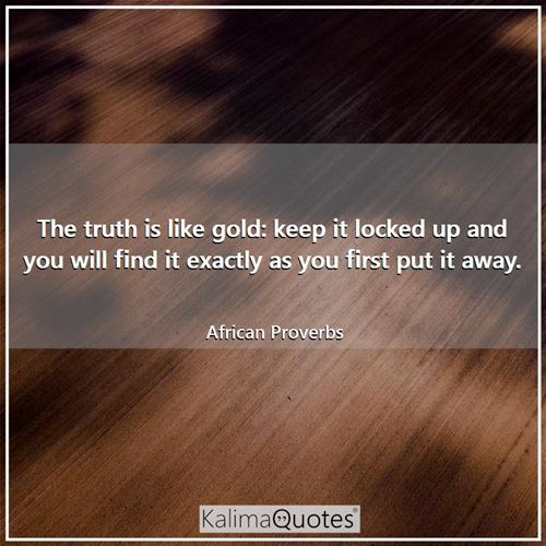 The truth is like gold: keep it locked up and you will find it exactly as you first put it away.