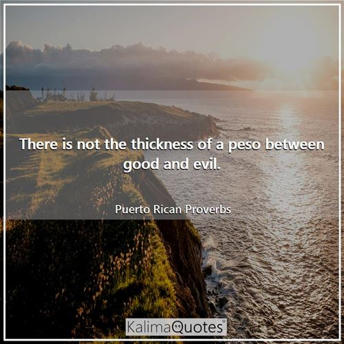 There is not the thickness of a peso between good and evil.