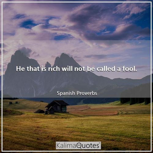 He that is rich will not be called a fool.