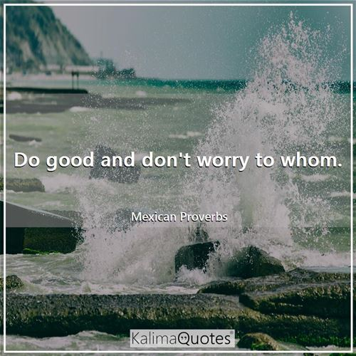 Do good and don't worry to whom.