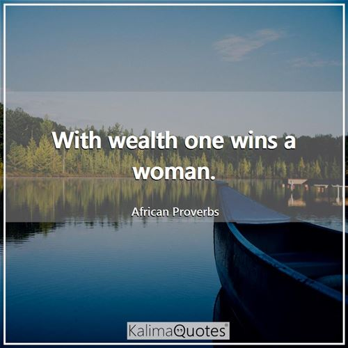 With wealth one wins a woman.