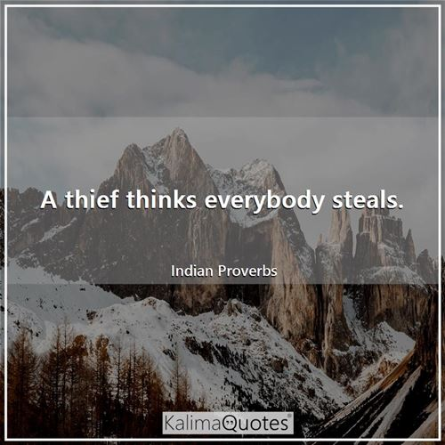 A thief thinks everybody steals.