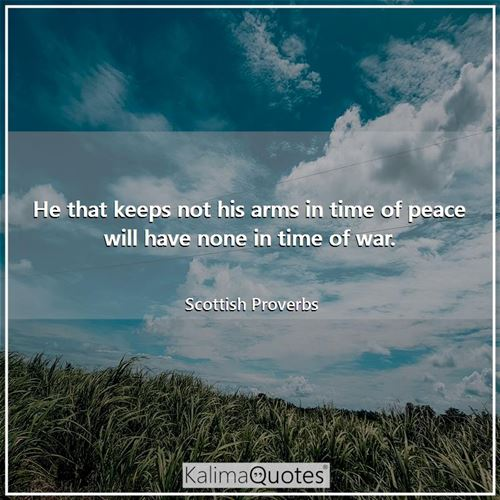 He that keeps not his arms in time of peace will have none in time of war.