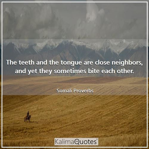 The teeth and the tongue are close neighbors, and yet they sometimes bite each other.