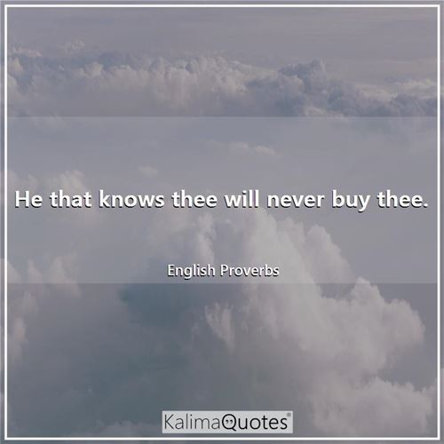 He that knows thee will never buy thee. - English Proverbs
