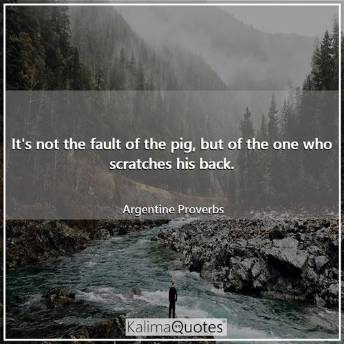 It's not the fault of the pig, but of the one who scratches his back.