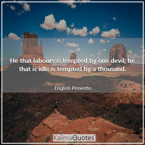 He that labours is tempted by one devil; he that is idle is tempted by a thousand.