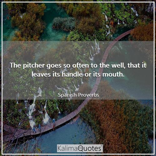 The pitcher goes so often to the well, that it leaves its handle or its mouth.