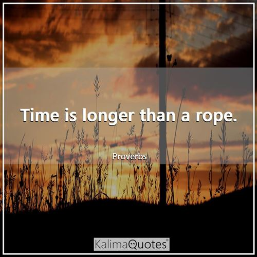 Time is longer than a rope.
