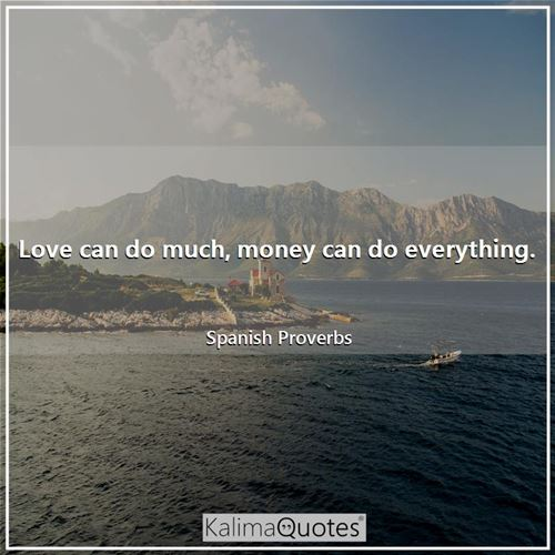Love can do much, money can do everything.