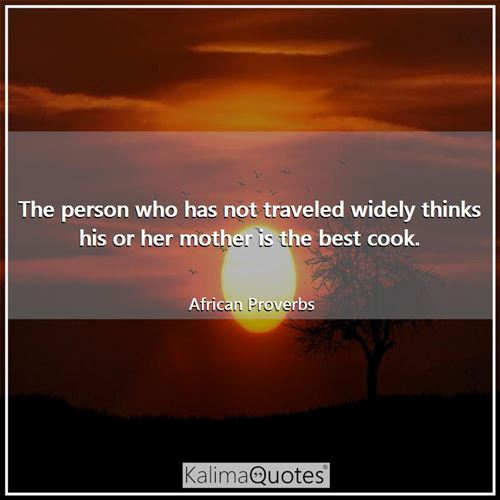 The person who has not traveled widely thinks his or her mother is the best cook.