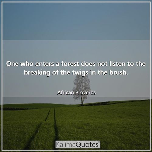 One who enters a forest does not listen to the breaking of the twigs in the brush.