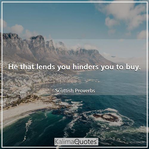 He that lends you hinders you to buy.