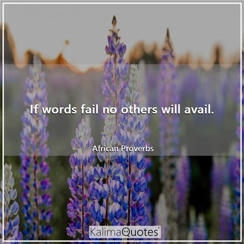 If words fail no others will avail.
