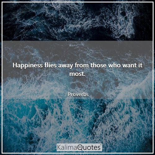 Happiness flies away from those who want it most.