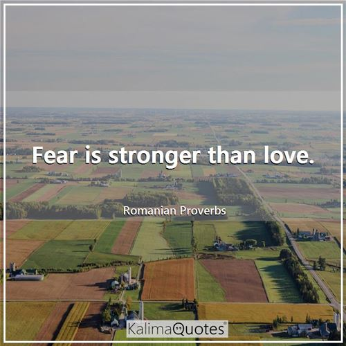 Fear is stronger than love.