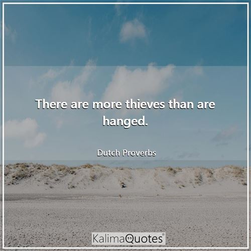 There are more thieves than are hanged.