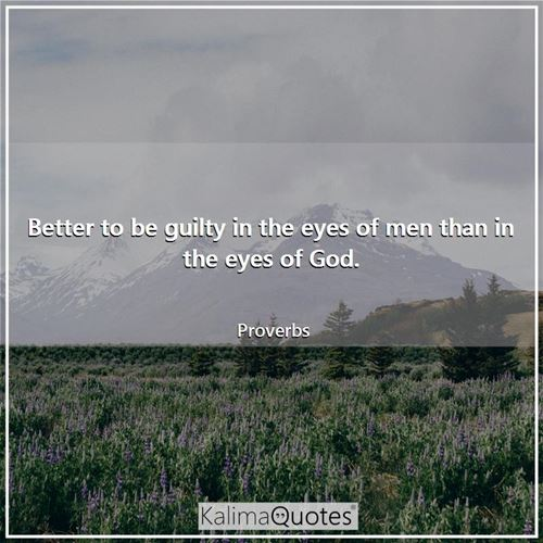 Better to be guilty in the eyes of men than in the eyes of God.