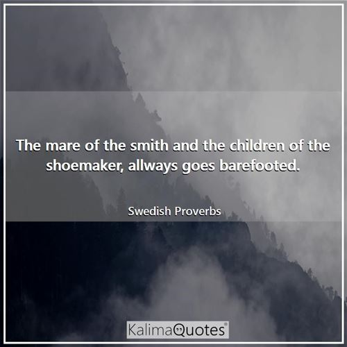 The mare of the smith and the children of the shoemaker, allways goes barefooted.