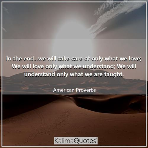 In the end...we will take care of only what we love; We will love only what we understand; We will understand only what we are taught.