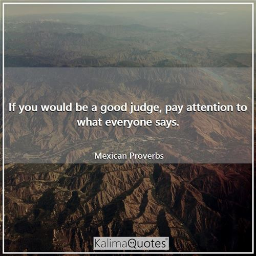If you would be a good judge, pay attention to what everyone says.