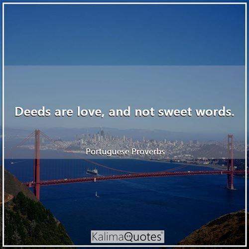 Deeds are love, and not sweet words.