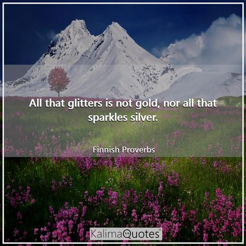 All that glitters is not gold, nor all that sparkles silver.