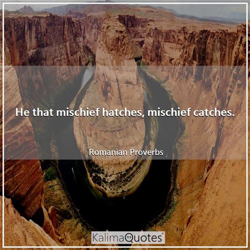 He that mischief hatches, mischief catches. - Romanian Proverbs