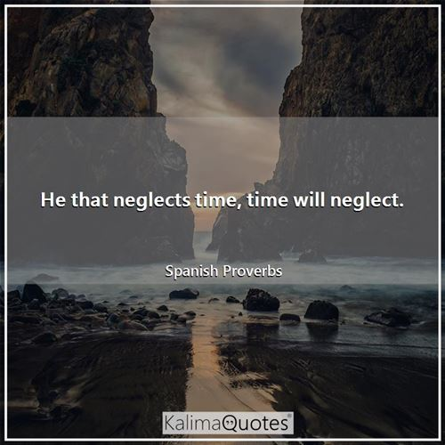 He that neglects time, time will neglect. - Spanish Proverbs