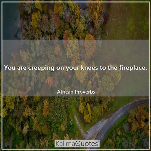 You are creeping on your knees to the fireplace.