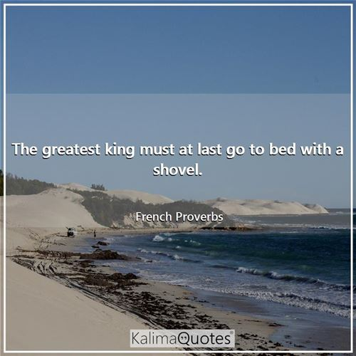 The greatest king must at last go to bed with a shovel.