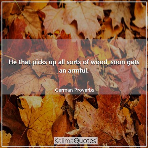 He that picks up all sorts of wood, soon gets an armful. - German Proverbs