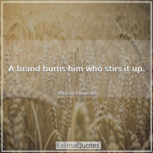 A brand burns him who stirs it up.