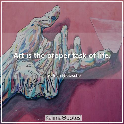 Art is the proper task of life. - Friedrich Nietzsche