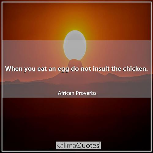 When you eat an egg do not insult the chicken.
